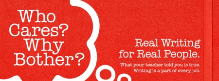 Who Cares? Why Bother? Real Writing for Real People. What your teacher told you is true. Writing is a part of every job.