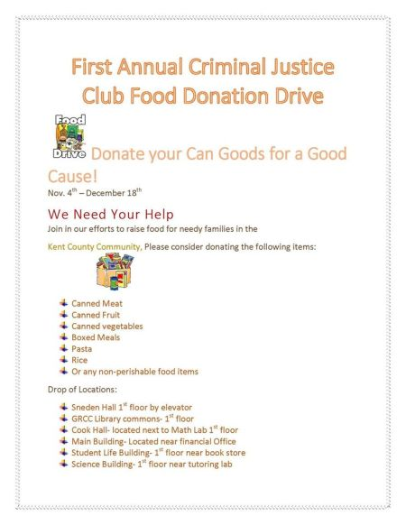 First Annual Criminal Justice Club Food Donation Drive. Donate your Can Goods for a Good Cause! Nov. 4th-December 18th. We need your help. Join in our efforts to raise food for needy families in the Kent County Community, Please consider donating the following items: Canned Meat. Canned Fruit. Canned Vegetables. Boxed Meals. Pasta. Rice. Or any non-perishable food items. Drop-off locations: Sneden Hall 1st floor by elevator. GRCC Library commons-1st floor. Cook Hall –located next to Math Lab 1st floor. Main Building-located near financial office. Student Life Building-1st floor near book store. Science Building-1st floor near tutoring lab.