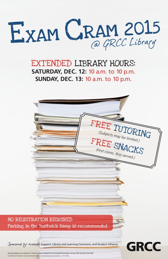 Exam Cram 2015 @ GRCC Library. Extended library hours: Saturday, Dec. 12: 10 a.m. to 10 p.m. Sunday, Dec. 13: 10 a.m. to 10 p.m. Free tutoring (subjects may be limited). Free snacks (first come, first served). No registration required. Parking in the Bostwick ramp is recommended. Sponsored by: Academic Support, Library and Learning Commons, and Student Alliance. All participants are welcome. Those in need of special accommodations, please contact DSS at (616) 234-4140.