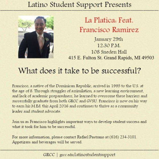 Latino Student Support Presents: La Platica: Featuring Francisco Ramirez. January 29th, 12:30 p.m. 108 Sneden Hall, 415 E. Fulton St. Grand Rapids, MI 49503. What does it take to be successful? Francisco, a native of the Dominican Republic, arrived in 1995 to the U.S. at the age of 8. Through struggles of assimilation, a new learning environment and lack of academic preparedness, he learned to overcome these barriers and successfully graduate from both GRCC and GVSU. Francisco is no on his way to earn his M.Ed. this April 2016 and continues to thrive as a community leader and student advocate. Join us as Francisco highlights important ways to develop student success and what it took for him to be successful. For more information, please contact Rafael Pastrano at (616) 234-3101.Appetizers and beverages will be served. grcc.edu/latinostudentsupport