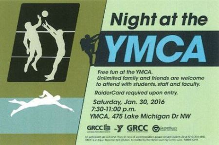 Night at the YMCA. Free fun at the YMCA. Unlimited family and friends are welcome to attend with students, staff and faculty. RaiderCard required upon entry. Saturday, Jan. 30, 2016. 7:30-11 p.m. YMCA, 475 Lake Michigan Dr. NW. GRCC Campus Activities Board. Grand Valley State University.
