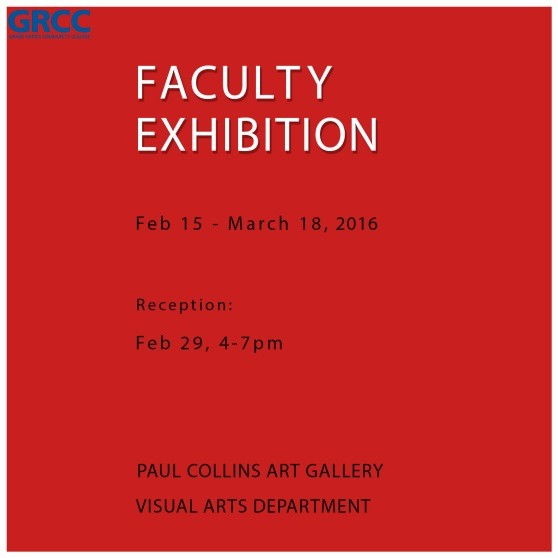 GRCC. Grand Rapids Community College. Faculty Exhibition. Feb. 15-March 18, 2016. Reception: Feb. 29, 4-7 p.m. Paul Collins Art Gallery. Visual Arts Department.