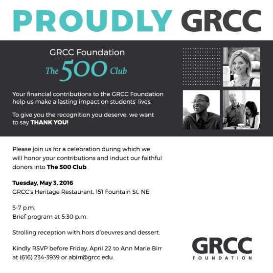 Proudly GRCC. GRCC Foundation. The 500 Club. Your financial contributions to the GRCC Foundation help us make a lasting impact on students' lives. To give you the recognition you deserve, we want to say Thank You! Please join us for a celebration during which we will honor your contributions and induct our faithful donors into The 500 Club. Tuesday, May 3, 2016. GRCC's Heritage Restaurant, 151 Fountain St. NE. 5-7 p.m. Brief program at 5:30 p.m. Strolling reception with hors d'oeuvres and dessert. Kindly RSVP before Friday, April 22 to Ann Marie Birr at (616) 234-3939 of abirr@grcc.edu. GRCC Foundation.