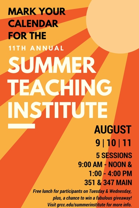 Mark your calendar for the 11th annual Summer Teaching Institute. August 9, 10 and 11. Five sessions. 9 a.m. to noon and 1-4 p.m. in 351 and 347 Main. Free lunch for participants on Tuesday and Wednesday, plus a chance to win a fabulous giveaway! Visit grcc.edu/summerinstitute for more info.