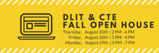 DLIT & CTE Fall Open House. Thursday, August 25th, 2 p.m.-6 p.m.; Friday, August 26th, 1 p.m.-4 p.m.; Monday, August 29th, 3 p.m.-7 p.m.