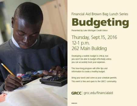 Financial Aid Brown Bag Lunch Series. Budgeting. Presented by Lake Michigan Credit Union. Thursday, Sept. 15, 2016. 12-1 p.m. 262 Main Building. Developing a realistic budget is critical, but you won't be able to budget effectively unless you can accurately track your expenses. This hour-long program will offer tips and information to create a healthy budget. Bring your lunch and come as your schedule permits. This event is free and open to the GRCC community. GRCC grcc.edu/financialaid.