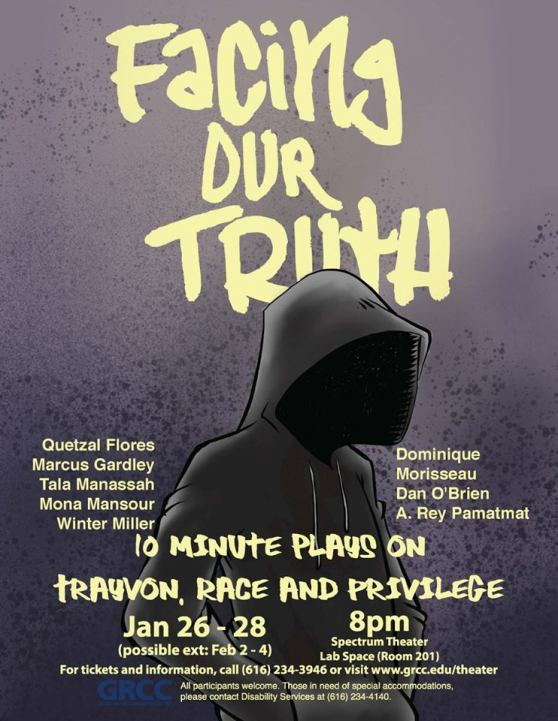 Facing Our Truth. Quetzal Flores, Marcus Gardley, Tala Manassah, Mona Mansour, Winter Miller, Dominique Morisseau, Dan O'Brien, A. Rey Pamatmat. 10 Minute Plays on Trayvon, Race and Privilege. Jan. 26-28 (possible ext: Feb. 2-4) 8 p.m. Spectrum Theater Lab Space (Room 201). For tickets and information, call (616) 234-3946 or visit www.grcc.edu/theater.