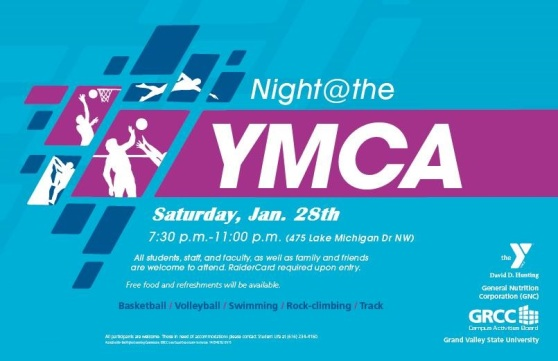 Night at the YMCA. Saturday, Jan. 28th, 7:30-11:00 p.m. (475 Lake Michigan Drive NW). All students, staff and faculty, as well as family and friends are welcome to attend. RaiderCard required upon entry. Free food and refreshments will be available. Basketball, volleyball, swimming, rock-climbing, track. The David D. Hunting Y. General Nutrition Corporation (GNC), GRCC Campus Activities Board. Grand Valley State University.