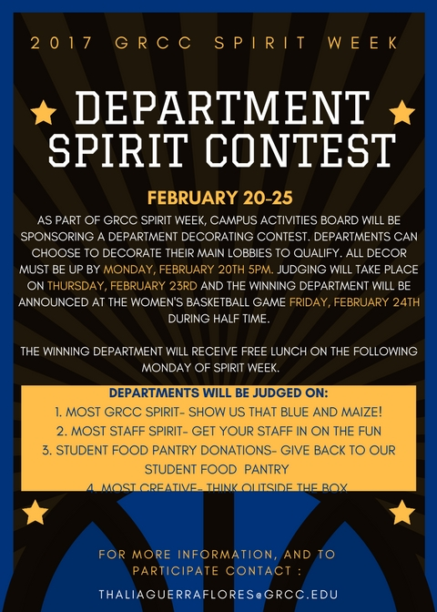 2017 GRCC Spirit Week. Department Spirit Contest. February 20-25. As part of GRCC Spirit Week, Campus Activities Board will be sponsoring a department decorating contest. Departments can choose to decorate their main lobbies to qualify. All decor must be up by Monday, February 20th 5 p.m. Judging will take place on Thursday, February 23rd and the winning department will be announced at the women's basketball game Friday, February 24th during halftime. The winning department will receive free lunch on the following Monday of Spirit Week. Departments will be judged on: 1. Most GRCC Spirit -- show us that blue and maize! 2. Most Staff Spirit -- Get your staff in on the fun. 3. Student Food Pantry Donations -- Give back to our student food pantry. 4. Most creative -- Think outside the box. For more information, and to participate, contact: thaliaguerraflores@grcc.edu.