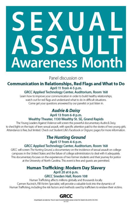 "Sexual Assault Awareness Month. Panel discussion on ""Communication in Relationships, Red Flags and What to Do"" April 11 from 4-5 p.m. GRCC Applied Technology Center, Auditorium, Room 168: Learn how to improve your communication in order to build healthy relationships, watch out for red flags and understand what to do in difficult situations. Come get your questions answered by our panelist or just listen in. ""Audrie & Daisy"" April 13 from 6-8 p.m. Wealthy Theater, 1130 Wealthy St. SE, Grand Rapids: The Young Leaders Against Violence will screen the powerful documentary ""Audrie & Daisy"" to shed light on the topic of teen sexual assault, with specific attention paid to the stories of two young girls. Attendance is free, but limited. Check out Student Life's Facebook or Orgsync pages for more information. ""The Hunting Ground"" April 17 from 4-6 p.m. GRCC Applied Technology Center, Auditorium, Room 168: GRCC will screen ""The Hunting Ground,"" a documentary on the incidence of sexual assault on college campuses in the United States and the failure of college administrators to deal with it adequately. This documentary focuses on the experiences of two former students and their journey for justice at the University of North Carolina. This event is free and guests are permitted. ""Human Trafficking: Modern Day Slavery"" April 20 at 6 p.m. GRCC Sneden Hall, Room 108: Human trafficking affects millions globally and thousands locally. Carmen Kucinich, FBI victim specialist, will provide a valuable look into the dynamics of human trafficking, including the risk factors and methods used by traffickers to enslave their victims. GRCC. All participants are welcome. Those in need of accommodations please contact the Student Life at (616) 234-4160."