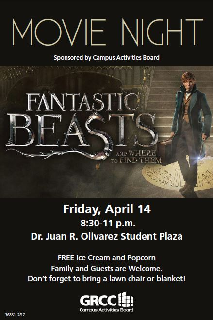 "Movie Night. Sponsored by Campus Activities Board. ""Fantastic Beasts and Where to Find Them."" Friday, April 14, 8:30-11 p.m., Dr. Juan R. Olivarez Student Plaza. Free ice cream and popcorn. Family and guests are welcome. Don't forget to bring a lawn chair of blanket! GRCC Campus Activities Board."