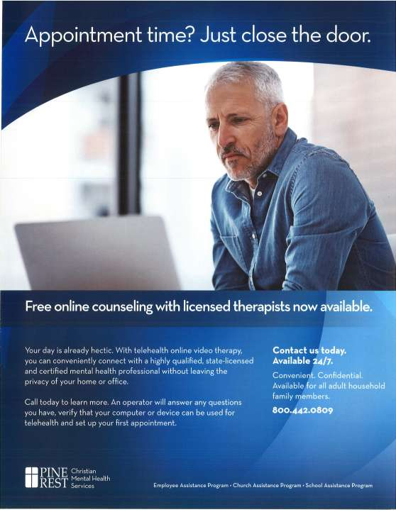 Pine Rest now offers the option of EAP counseling via an online video connection! Many people prefer to sit face-to-face with their counselor. Many prefer the convenience and increase confidentiality of connecting online from their own home or office. Pine Rest now offers a team of specially trained and credentialed counselors to provide this service option. Research has shown that teletherapy is just as effective as traditional in-person therapy. Employees can schedule appointments the same way they schedule office-base sessions-by dialing 800-442-0809 or 616-455-6210- and starting their wish for the online EAP counseling option. The scheduling Call Center will also check insurance to make certain that if they wish to extend counseling past their free EAP sessions they will be covered. Appointment time? Just close the door. Free online counseling with licensed therapists now available. Your day is already hectic. With telehealth online video therapy, you can conveniently connect with a highly qualified, state-licensed and certified mental health professional without leaving the privacy of your home or office. Call today to learn more. An operator will answer any questions you have, verify that your computer or device can be used for telehealth and set up your first appointment. Contact us today. Available 24/7. Convenient. Confidential. Available for all adult household family members. 800-442-0809. Pine Rest Christian Mental Health Services. Employee Assistance Program. Church Assistance Program. School Assistance Program.