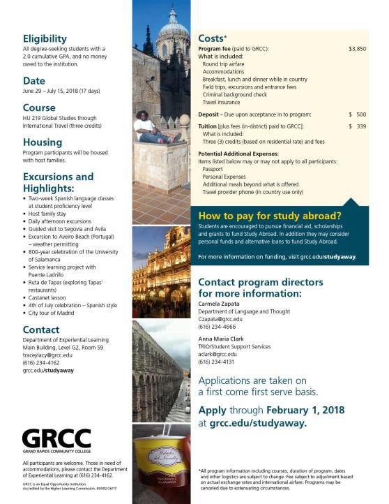 Eligibility: All degree-seeking students with a 2.0 cumulative GPA, and no money owed to the institution. Date: June 29-July 15, 2018 (17 days). Course: HU 219 Global Studies through International Travel (three credits). Housing: Program participants will be housed with host families. Excursions and Highlights: Two-week Spanish language classes at student proficiency level. Host family stay. Daily afternoon excursions. Guided visit to Segovia and Avila. Excursion to Aveiro Beach (Portugal) – weather permitting. 800-year celebration of the University of Salamanca. Service learning project with Puente Ladrillo. Ruta de Tapas (exploring Tapas' restaurants). Castanet lesson. 4th of July celebration—Spanish style. City tour of Madrid. Contact: Department of Experiential Learning, Main Building, Level G2, Room 59. traceylacy@grcc.edu. (616) 234-4162 grcc.edu/studyaway. Costs* Program fee (paid to GRCC): $3,850. What is included: Round trip airfare. Accommodations. Breakfast, lunch and dinner while in country. Field trips, excursions and entrance fees. Criminal background check. Travel insurance. Deposit – Due upon acceptance into program: $500. Tuition [plus fees (in-district) paid to GRCC]: $339. What is included: Three (3) credits (based on residential rate) and fees. Potential Additional Expenses: Items listed below may or may not apply to all participants: Passport. Personal expenses. Additional meals beyond what is offered. Travel provider phone (in country use only). How to pay for study abroad? Students are encouraged to pursue financial aid, scholarships and grants to fund Study Abroad. In addition, they may consider personal funds and alternative loans to fund Study Abroad. For more information on funding, visit grcc.edu/studyaway. Contact program directors for more information: Carmela Zapata, Department of Language and Thought, czapata@grcc.edu (616) 234-4666. Anna Maria Clark, TRIO/Student Support Services, aclark@grcc.edu, (616)234-4131. Applications are taken on a first come first serve basis. Apply through February 1, 2018 at grcc.edu/studyaway. *All program information, including courses, duration of program, dates and other logistics are subject to change. Fee subject to adjustment based on actual exchange rates and international airfare. Programs may be canceled due to extenuating circumstances. GRCC Grand Rapids Community College. All participants are welcome. Those in need of accommodations, please contact the Department of Experiential Learning at (616) 234-4162. GRCC is an Equal Opportunity Institution. Accredited by the Higher Learning Commission.
