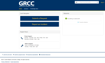 IT ticketing system webpage: GRCC Grand Rapids Community College. Home (this is highlighted). Services. Knownledge Base. Quick Navigation: Submit a request. Report an incident. Support Hours. Phone Support: Monday-Thursday 7 a.m.-9 p.m., Friday 7 a.m.-6 p.m. Saturday & Sunday 10 a.m.-4 p.m. Walk-In Support: Room 130 Sneden or 76 Main. Monday-Friday 8 a.m.-5 p.m. StatusHub: Everything is awesome! Call 616-234-4357. Submit a support ticket. Response expectations. Divisional resources. 2017 Grand Rapids Community College. All rights reserved. Privacy statement. Equal Opportunity.