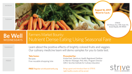 Be Well Wednesdays. Farmers Market Bounty: Nutrient Dense Eating Using Seasonal Fare. August 16, 2017, noon to 1 p.m. STRIVE, 161 Ottawa Ave. NW, Suite 173, Grand Rapids, MI 49503. Learn about the positive effects of brightly colored fruits and vegetables. Our culinary medicine team will demo samples for you to taste test. Take home: Recipes. Free reusable shopping tote. Presented by: Krista Gast, Spectrum Health Registered Dietitian and Werner Absenger, PhD, MSc., Program Director GRCC Secchia Institute for Culinary Education. Free! Register at info@strive4u.org. Bring a guest and introduce them to STRIVE. Light healthy snacks will be served. STRIVE. Powered by Spectrum Health.