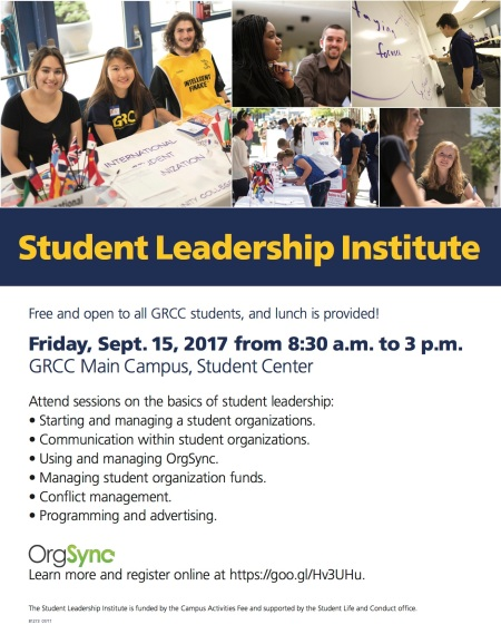 Student Leadership Institute. Free and open to all GRCC students, and lunch is provided! Friday, Sept. 15, 2017 from 8:30 a.m. to 3 p.m. GRCC Main Campus, Student Center. Attend sessions on the basics of student leadership: Starting and managing a student organization. Communications within student organizations. Using and managing OrgSync. Managing student organization funds. Conflict management. Programming and advertising. OrgSync. Learn more and register online at https://goo.gl/Hv3UHu. The Student Leadership Institute is funded by the Campus Activities Fee and supported by the Student Life and Conduct office.