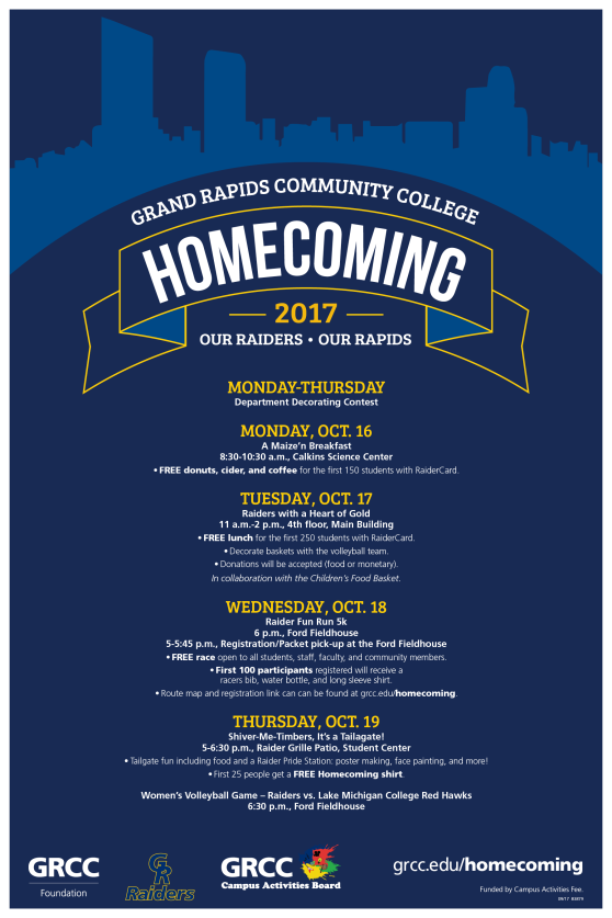 """GRCC Homecoming Week 2017 Our Raiders, Our Rapids Monday- Thursday Department Decorating Contest Monday Oct. 16th A MAIZE'n breakfast Science Building 8:30-10:30 a.m. Breakfast for the first 150 students w/ RAIDER CARD (Donuts, cider, and coffee) Judging for department occurs throughout the day Tuesday Oct. 17th Raiders w/ a Heart of Gold 4th floor Main 11 a.m.-2 p.m. Lunch for the first250 students w/ RAIDER CARD Collaboration with the Children's Food Basket. Decorating baskets with Volleyball team. Serving soups and sandwiches to students who come and decorate a bag we will also take donations (food or monetary) Wednesday Oct. 18th Raider Fun Run5k FordFieldhouse 6:00 p.m.  5-5:45 p.m. Registration/Packet Pick-up at FordFieldhouse. This is a free race open to all students, staff, faculty, and community members. First 100 runners/walkers registered will receive a racers bib, water bottle, and long sleeve shirt. This will be a campus run connecting Main Campus toDeVosCampus. The map outline is 1.5, to complete 5K, the route has to be completed twice. 5k Fun Run/Walk Routecan be found on grcc.edu/homecoming Sign up can be found on the website along with Volunteer Registration if you want to assist and not run/walk. Interested in helping out?Volunteer sign up can be found here! Thursday Oct. 19th Shiver-me-Timbers, its a Tailgate! Raider Grille Patio, SCC 5-6:30 p.m. Activities for studentsand alumni willbeheld in the Raider Grillewith,yard games, photo background for pictures, and a RaiderPride station. The Raider Pride station will have poster making, face painting, GR tattoos, and noise makercrafts. First 25 people get afree Homecoming Shirt.""""TheCavalry"""" t-shirts will be on sale. 6:15 p.m. Ribbon cutting of """"The Cavalry"""" student section, Ford Fieldhouse 6:30 p.m. Women's Volleyball Game Raiders vs Red Hawks, Ford Fieldhouse"""