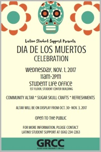 Latino Student Support presents Dia de los Muertos celebration. Wednesday, Nov. 1, 2017, 11 a.m.-2 p.m. Student Life office, 1st floor, Student Center building. Community altar, sugar skull crafts, refreshments. Altar will be on display from Oct. 30-Nov. 3, 2017. Open to the public. For more information, please contact Latino Student Support at (616) 234-2263. GRCC. Grand Rapids Community College.