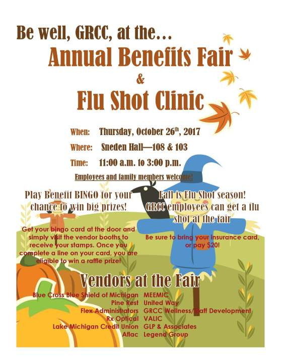 Be well, GRCC, at the Annual Benefits Fair & Flu Shot Clinic. When: Thursday, October 26th, 2017. Where: Sneden Hall -- 108 & 103. Time: 11:00 a.m. to 3:00 p.m. Employees and family members welcome. Play Benefit BINGO for your chance to win big prizes! Get your bingo card at the door and simply visit the vendor booths to receive your stamps. Once you complete a line on your card, you are eligible to win a raffle prize! Fall is Flu Shot season! GRCC employees can get a flu shot at the fair. Be sure to bring your insurance card or pay $20! Vendors at the fair. Blue Cross/Blue Shield of Michigan, Pine Rest, Flex Administrators, Rx Optical, Lake Michigan Credit Union. Aflac, MEEMIC, United Way, GRCC Wellness and Development, VALIC, GLP & Associates, Legend Group.