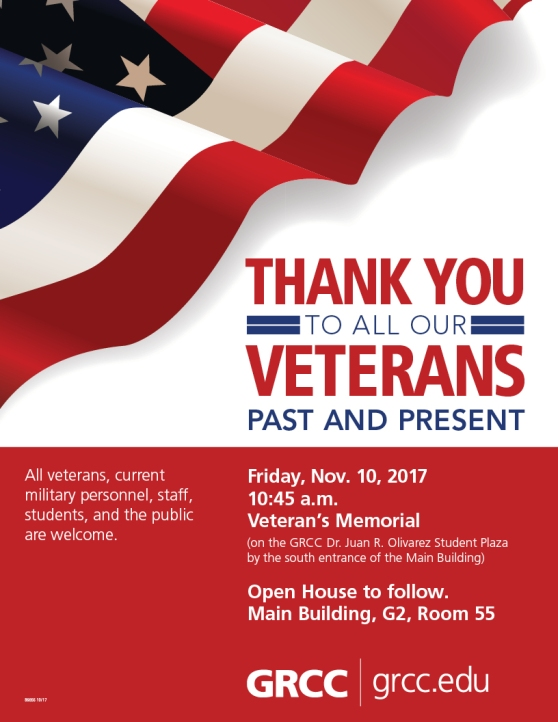 Thank you to all our veterans past and present. Friday, Nov. 10, 2017, 10:45 a.m., Veterans Memorial (on the GRCC Dr. Juan R. Olivarez Student Plaza by the south entrance of the Main Building). Open House to follow. Main Building, G2, Room 55. All veterans, current military personnel, staff, students, and the public are welcome. GRCC. Grcc.edu.