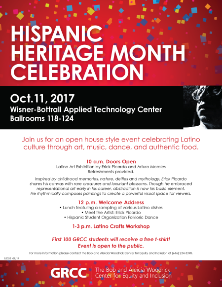 Hispanic Heritage Month Celebration. Oct. 11, 2017. Wisner-Bottrall Applied Technology Center, Ballrooms 118-124. Join us for an open house style event celebrating Latino culture through art, music, dance, and authentic food. 10 a.m. Doors Open. Latino Art Exhibition by Erick Picardo and Arturo Morales. Refreshments provided. Inspired by childhood memories, nature, deities and mythology, Erick Picardo shares his canvas with rare creatures and luxuriant blossoms. Though he embraced representational art early in his career, abstraction is now his basic element. He rhythmically composes paintings to create a powerful visual space for viewers. 12 p.m. Welcome Address. Lunch featuring a sampling of various Latino dishes. Meet the ARtist: Erick Picardo. Hispanic Student Organization Folkloric Dance. 1-3 p.m. Latino Crafts Workshop. First 100 GRCC students will receive a free t-shirt! Event is open to the public. For more information, please contact the Bob and Aleicia Woodrick Center for Equity and Inclusion at (616) 234-3390. GRCC. The Bob and Aleicia Woodrick Center for Equity and Inclusion.