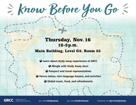 Know Before You Go. Thursday, Nov. 16, 12-3 p.m. Main Building, Level G2, Room 55. Learn about study away experiences at GRCC. Mingle with Study Away alum. Passport and travel representatives. Henna tattoo, mini language lessons, and activities. Global music, food and refreshments. GRCC Department of Experiential Learning. Grcc.edu/studyaway grcc.edu/studentaway facebook.com/grccstudyaway