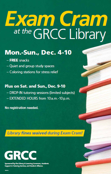 Exam Cram at the GRCC Library. Mon.-Sun., Dec. 4-10: Free snacks, quiet and group study spaces, coloring stations for stress relief. Plus on Sat. and Sun., Dec. 9-10: Drop-in tutoring sessions (limited subjects), extended hours from 10 a.m.-10 p.m. No registration needed. Library fines waived during Exam Cram! GRCC. Sponsored by the Library and Learning Commons, Academic Support & Testing Services, and Student Alliance.