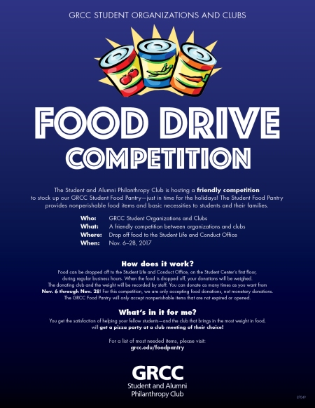GRCC Student organizations and clubs food drive competition. The Student and Alumni Philanthropy club is hosting a friendly competition to stock up our GRCC Student Food Pantry – just in time for the holidays! The Student Food Pantry provides nonperishable food items and basic necessities to students and their families. Who: GRCC Student Organizations and Clubs. What: A friendly competition between organizations and clubs. Where: Drop off food to the Student Life and Conduct Office. When: Nov. 6-28, 2017. How does it work? Food can be dropped off to the Student Life and Conduct Office, on the Student Center's first floor, during regular business hours. When the food is dropped off, your donations will be weighed. The donating club and the weight will be recorded by staff. You can donate as many times as you want from Nov. 6 through Nov. 28! For this competition, we are only accepting food donations, not monetary donations. The GRCC Food Pantry will only accept nonperishable items that are not expired or opened. What's in it for me? You get the satisfaction of helping your fellow students – and the club that brings in the most weight in food will get a pizza party at a club meeting of their choice! For a list of most needed items, please visit: grcc.edu/foodpantry. GRCC Student and Alumni Philanthropy Club.