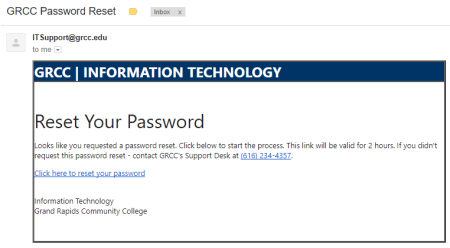 A screenshot of an IT Department email: ITSupport@grcc.edu. GRCC Information Technology. Reset your password. Looks like you requested a password reset. Click below to start the process. This link will be valid for 2 hours. If you didn't request this password reset, contact GRCC's Support Desk at (616) 234-4357. Click here to reset your password. Information Technology Grand Rapids Community College.