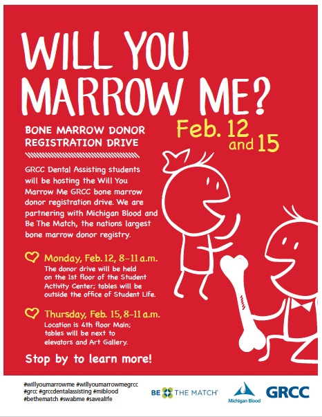 Will You Marrow Me? Bone marrow donor registration drive. Feb. 12 and 15. GRCC Dental Assisting students will be hosting the Will You Marrow Me GRCC bone marrow donor registration drive. We are partnering with Michigan Blood and Be The Match, the nation's largest bone marrow drive registry. Monday, Feb. 12, 8-11 a.m. The donor drive will be held on the 1st floor of the Student Activity Center; tables will be outside the office of Student Life. Thursday, Feb. 15, 8-11 a.m. Location is 4th floor Main; tables will be next to the elevators and Art Gallery. Stop by to learn more! #willyoumarrowme #willyoumarrowmegrcc #grcc #grccdentalassisting #miblood #bethematch #swabme #savealife Be The Match. Michigan Blood. GRCC.
