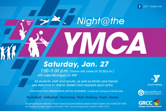 Night @the YMCA. Saturday, Jan. 27 7:00-11:00 p.m. (doors will close at 10:30 p.m.), 475 Lake Michigan Drive NW. All students, staff, and faculty, as well as family and friends are welcome to attend. RaiderCard required upon entry. Free food and refreshments will be available. Funded by Campus Activities fees. Basketball, volleyball, swimming, rock-climbing, track, Zumba. All participants are welcome. Those in need of accommodations please contact Student Life at (616) 234-4160. Accredited by the Higher Learning Commission. GRCC is an Equal Opportunity Institution. The David D. Hunting YMCA. Grand Valley State University. GRCC Campus Activities Board.