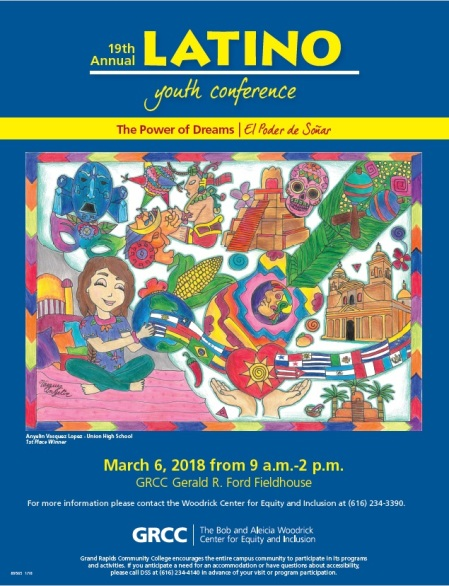 19th Annual Latino Youth Conference. The Power of Dreams El Poder deSomar. Anyelin Vasquez Lopez -- Union High School. 1st Place Winner. March 6, 2018 from 9 a.m.-2 p.m. GRCC Gerald R. Ford Fieldhouse. For more information please contact the Woodrick Center for Equity and Inclusion at (616) 234-3390. GRCC. The Bob and Aleicia Woodrick Center for Equity and Inclusion. Grand Rapids Community College encourages the entire campus community to participate in its programs and activities. If you anticipate a need for an accommodation or have questions about accessability, please call DSS at (616) 234-4140 in advance of your visit or program participation.