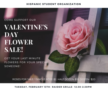 Hispanic Student Organization. Come support our Valentine's Day flower sale! Get your last minute flowers for your special someone! Roses for sale: 1 single rose -- $2, half-dozen -- $10, dozen -- $10. Tuesday, February 13th, Raider Grille, 12:30-2:30 p.m.