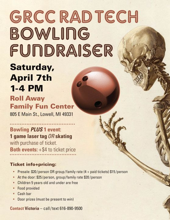 GRCC Rad Tech Bowling Fundraiser. Saturday, April 7th 1-4 p.m. Roll Away Family Fun Center, 805 E. Main St., Lowell, MI 49331. Bowling plus 1 event: 1 game laser tag or skating with purchase of ticket. Both events: +$4 to ticket price. Ticket info and pricing: presale $20/person or group/family rate (4+ paide tickets $15/person. At the door: $25/person, group/family rate $20/person. Children 5 years old and under are free. Food provided. Cash bar. Door prizes (must be presnt to win). Contact Victoria – call/text 616-890-9500.