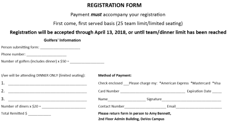 Registration form. Payment must accompany your registration. First come, first served basis (25 team limit/limited seating). Registration will be accepted through April 13, 2018, or until team/dinner limit has been reached. Golfers' information. Person submitting form: ______________________________ Phone number: ___________________ Number of golfers (includes dinner) x $50 = ________________________ I/we will be attending dinner only (limited seating): 1. ______________ 2. ________________________ 3. ______________ Number of diners x $20 = _______________ Total remitted $ _____ Method of Payment: Check enclosed __ Please charge my: *American Express *Mastercard *Visa. Card number ______________ Expiration date: ________ Name: _________ Signature _____________ Contact number ______________ email____________________ Please return form in person to Amy Bennett, 2nd Floor Admin Building, DeVos Campus.