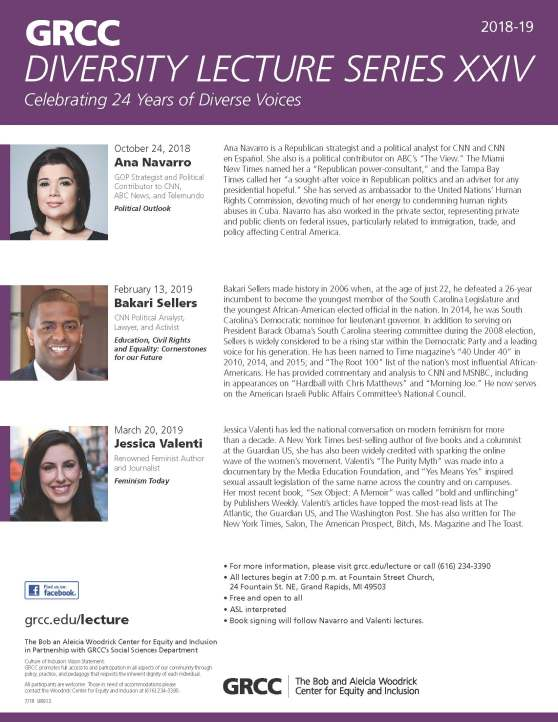 "GRCC Diversity Lecture Series XXIV. 2018-19. Celebrating 24 Years of Diverse Voices. October 24, 2018. Ana Navarro. GOP Strategist and Political Contributor to CNN, ABC News, and Telemundo. ""Political Outlook."" Ana Navarro is a Republican strategist and a political analyst for CNN and CNN en Español. She also is a political contributor on ABC's ""The View."" The Miami New Times named her a ""Republican power-consultant,"" and the Tampa Bay Times called her ""a sought-after voice in Republican politics and an adviser for any presidential hopeful."" She has served as ambassador to the United Nations' Human Rights Commission, devoting much of her energy to condemning human rights abuses in Cuba. Navarro has also worked in the private sector, representing private and public clients on federal issues, particularly related to immigration, trade, and policy affecting Central America. February 13, 2019. Bakari Sellers. CNN Political Analyst, Lawyer, and Activist. ""Education, Civil Rights, and Equality: Cornerstones for our Future."" Bakari Sellers made history in 2006 when, at the age of just 22, he defeated a 26-year incumbent to become the youngest member of the South Carolina Legislature and the youngest African-American elected official in the nation. In 2014, he was South Carolina's Democratic nominee for lieutenant governor. In addition to serving on President Barack Obama's South Carolina steering committee during the 2008 election, Sellers is widely considered to be a rising star within the Democratic Party and a leading voice for his generation. He has been named to Time magazine's ""40 Under 40"" in 2010, 2014, and 2015; and ""The Root 100"" list of the nation's most influential African-Americans. He has provided commentary and analysis to CNN and MSNBC, including in appearances on ""Hardball with Chris Matthews"" and ""Morning Joe."" He now serves on the American Israeli Public Affairs Committee's National Council. March 20, 2019. Jessica Valenti. Renowned Feminist Author and Journalist. ""Feminism Today."" Jessica Valenti has led the national conversation on modern feminism for more than a decade. A New York Times best-selling author of five books and a columnist at the Guardian US, she has also been widely credited with sparking the online wave of the women's movement. Valenti's ""The Purity Myth"" was made into a documentary by the Media Education Foundation, and ""Yes Means Yes"" inspired sexual assault legislation of the same name across the country and on campuses. Her most recent book, ""Sex Object: A Memoir"" was called ""bold and unflinching"" by Publishers Weekly. Valenti's articles have topped the most-read lists at The Atlantic, the Guardian US, and The Washington Post. She has also written for The New York Times, Salon, The American Prospect, Bitch, Ms. Magazine, and The Toast. For more information, please visit grcc.edu/lecture or call (616) 234-3390. All lectures begin a 7:00 p.m. at Fountain Street Church, 24 Fountain St. NE, Grand Rapids, MI 49503. Free and open to all. ASL interpreted. Book signing will follow Navarro and Valenti lectures. The Bob and Aleicia Woodrick Center for Equity and Inclusion. Find us on Facebook. Grcc.edu/lecture. The Bob and Aleicia Woodrick Center for Equity and Inclusion in Partnership with GRCC's Social Sciences Department. Culture of inclusion Vision Statement: GRCC promotes full access and participation in all aspects of our community through policy, practice, and pedagogy that respects the inherent dignity of each individual. All participants are welcome. Those in need of accommodations please contact the Woodrick Center for Equity and Inclusion at (616) 234-3390."
