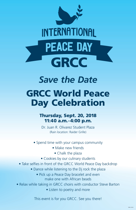 "An image of the International Peace Day poster, in shades of blue. The text reads: ""International Pace Day. GRCC. Save the Date. GRCC World Peace Day Celebration. Thursday, Sept. 20, 2018. 11:40 a.m.- 4 p.m. Dr. Juan R. Olivarez Student Plaza. Rain location: Raider Grille. Spend time with your campus community. Make new friends. Chalk the plaza. Cookies by our culinary students. Take selfies in front of the GRCC World Peace Day backdrop. Dance while listening to the DJ rock the plaza. Pick up a Peace Day bracelet and even make one with African beads. Relax while taking in GRCC choirs with conductor Steve Barton. Listen to poetry, and more! This event is for you GRCC. See you there!"""