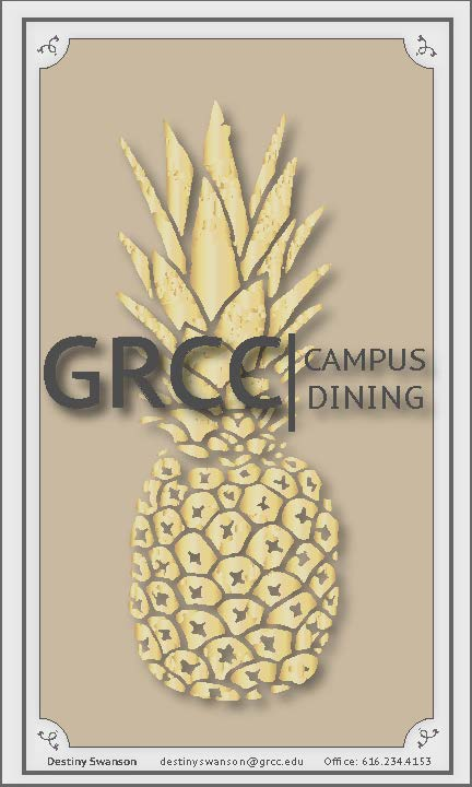 "An image of the 2018 GRCC Catering menu cover. The cover features an image of a stylized and embossed gold pineapple behind the words ""GRCC Campus Dining."" At the bottom of the image, the text reads, ""Destiny Swanson, destinyswanson@grcc.edu, Office: 616-234-4153"""