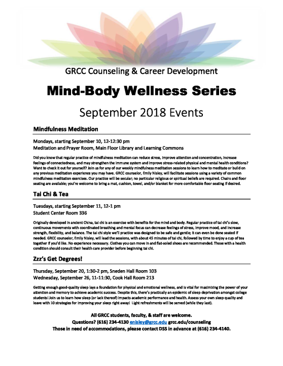 """Flier for the Mind-Body Wellness Series. Text reads: """"GRCC Counseling & Career Development's Mind-Body Wellness Series: September 2018 Events. (1.) Mindfulness Meditation: Mondays, starting September 10, 12-12:30 p.m., Meditation and Prayer Room, Main Floor Library and Learning Commons. Did you know that regular practice of mindfulness meditation can reduce stress, improve attention and concentration, increase feelings of connectedness, and may strengthen the immune system and improve stress-related physical and mental health conditions? Want to check it out for yourself? Join us for any of our weekly mindfulness meditation sessions to learn how to meditate or build on any previous meditation experience you may have. GRCC counselor, Emily Nisley, will facilitate sessions using a variety of common mindfulness meditation exercises. Our practice will be secular; no particular religious or spiritual beliefs are required. Chairs and floor seating are available; you're welcome to bring a mat, cushion, towel, and/or blanket for more comfortable floor seating if desired. (2.) Tai Chi & Tea: Tuesdays, starting September 11, 12-1 p.m., Student Center Room 336. Originally developed in ancient China, tai chi is an exercise with benefits for the mind and body. Regular practice of tai chi's slow, continuous movements with coordinated breathing and mental focus can decrease feelings of stress, improve mood, and increase strength, flexibility, and balance. The tai chi style we'll practice was designed to be safe and gentle; it can even be done seated if needed. GRCC counselor Emily Nisley will lead the sessions, with about 45 minutes of tai chi, followed by time to enjoy a cup of tea together if you'd like. No experience necessary. Clothes you can move in and flat-soled shoes are recommended. Those with a health condition should consult their health care provider before beginning tai chi. (3.) Zzz's Get Degrees!: Thursday, September 20, 1:30-2 p.m., Sneden Hall Room 103; Wednesday,"""