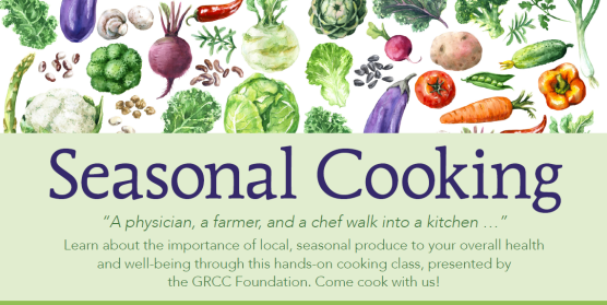 "Image of the Seasonal Cooking advertisement. The image features a variety of garden vegetables above the words, ""Seasonal Cooking. ""A physician, a farmer, and a chef walk into a kitchen..."" Learn about the importance of local, seasonal produce to your overall health and well-being through this hands-on cooking class, presented by the GRCC Foundation. Come cook with us!"""