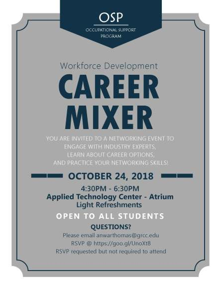 """Flyer for Workforce Development Career Mixer. Text reads: """"OSP – Occupational Support Program. Workforce Development Career Mixer. October 24, 2018. 4:30 p.m. - 6:30 p.m. Applied Technology Center Atrium. Light Refreshments. You are invited to a networking event to engage with industry experts, learn about career options, and practice your networking skills! Open to all students. Questions? Please email anwarthomas@grcc.edu. RSVP @ https://goo.gl/UnoXt8. RSVP requested but not required to attend."""""""