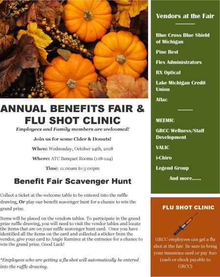 "Flyer for the Annual Benefits Fair. Text reads: ""Annual Benefits Fair & Flu Shot Clinic. Employees and Family members are welcomed! Join us for some Cider & Donuts! When:Wednesday, October 24th, 2018. Where: ATC Banquet Rooms (118-124). Time: 11:00am to 3:00pm. Benefit Fair Scavenger Hunt. Collect a ticket at the welcome table to be entered into the raffle drawing, Or play our benefit scavenger hunt for a chance to win the grand prize. Items will be placed on the vendors tables. To participate in the grand prize raffle drawing, you will need to visit the vendor tables and locate the items that are on your raffle scavenger hunt card. Once you have identified all the items on the card and collected a sticker from the vendor, give your card to Angie Ramirez at the entrance for a chance to win the grand prize. Good Luck! Employees who are getting a flu shot will automatically be entered into the raffle drawing. Vendors at the Fair: Blue Cross Blue Shield of Michigan; Pine Rest; Flex Administrators; RX Optical; Lake Michigan Credit Union; Aflac; MEEMIC; GRCC Wellness/Staff Development; VALIC; i-Chiro; Legend Group; and more. Flu Shot Clinic. GRCC employees can get a flu shot at the fair. Be sure to bring your insurance card or pay $20 (cash or check payable to GRCC)."""