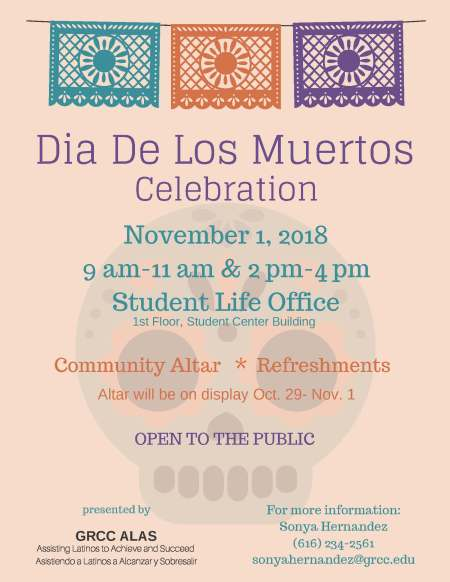 """Poster for the 2018 Dia De Los Muertos celebration at GRCC. The text reads: """"Dia De Los Muertos Celebration. November 1, 2018. 9 a.m-11 am and 2 pm-4 pm. Student Life Office. 1st Floor, Student Center building. Community Altar. Refreshments. Altar will be on display Oct. 29- Nov. 1. Open to the Public. Presented by GRCC ALAS. Assisting Latinos to Achieve and Succeed. Asistiendo a Latinos a Alcanzar y Sobresalir. For more information: Sonya Hernandez, 616-234-2561, sonyahernandez@grcc.edu."""""""