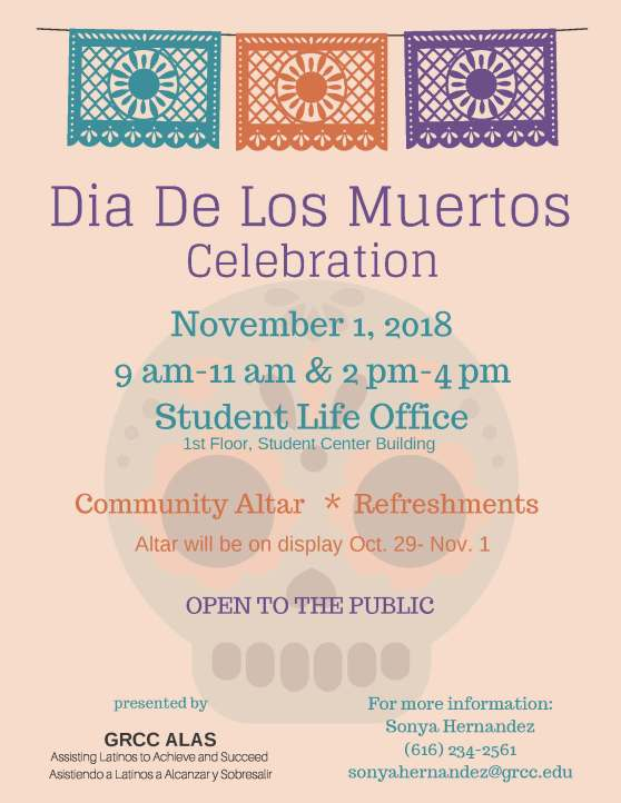 "Poster for the 2018 Dia De Los Muertos celebration at GRCC. The text reads: ""Dia De Los Muertos Celebration. November 1, 2018. 9 a.m-11 am and 2 pm-4 pm. Student Life Office. 1st Floor, Student Center building. Community Altar. Refreshments. Altar will be on display Oct. 29- Nov. 1. Open to the Public. Presented by GRCC ALAS. Assisting Latinos to Achieve and Succeed. Asistiendo a Latinos a Alcanzar y Sobresalir. For more information: Sonya Hernandez, 616-234-2561, sonyahernandez@grcc.edu."""