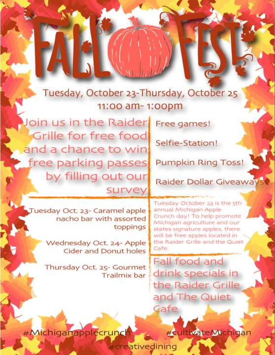 "Flier for Fall Fest event. There is a border of red, orange, and yellow leaves and a pumpkin. The text reads: ""Fall Fest. Tuesday, October 23 - Thursday, October 25. 11:00 am- 1:00pm. Join us in the Raider Grille for free food and a chance to win free parking passes by filling out our survey. Free games! Selfie-Station! Pumpkin Ring Toss! Raider Dollar Giveaways. Tuesday Oct. 23 - Caramel apple nacho bar with assorted toppings. Wednesday Oct. 24 - Apple Cider and Donut holes. Thursday Oct. 25 - Gourmet Trailmix bar. Tuesday October 23 is the 5th annual Michigan Apple Crunch day! To help promote Michigan agriculture and our state's signature apples, there will be free apples located in the Raider Grille and the Quiet Café. Fall food and drink specials in the Raider Grille and The Quiet Café. #Michiganapplecrunch #cultivateMichigan #creativedining"""