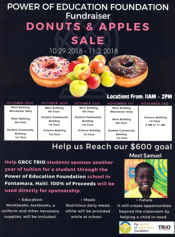 "Poster for Donut and apple sale. Poster text reads: ""Power pf Education Foundation Fundraiser. Donuts and Apples Sale. 10/29/2018-11/2/2018. Locations from: 11 a.m. – 2 p.m. October 29th: Main Building, Winchester Alley; Main Building, 4th Floor; Student Community Building, 1st Floor. October 30th: Main Building, 4th Floor; Student Community Building, 1st Floor; Science Building, 1st Floor. October 31st: Main Building, 4th Floor; Student Community Building, 1st Floor; Science Building, 1st Floor. November 1st: Main Building, Winchester Alley; Main Building, 4th Floor; Student Community Building, 1st Floor. November 2nd: Science Building, 1st Floor (9 a.m. to 11 a.m.). Help us reach our $600 goal. Help GRCC Trio students sponsor another year of tuition for a student through the Power of Education Foundation school in Fontamara, Haiti. 100% of proceeds will be used directly for sponsorship. Education: workbooks, textbooks, a uniform and other necessary supplies will be included. Meals: Nutritious daily meals while will be provided while at school. Future: It will create opportunities beyond the classroom by helping a child in need."""