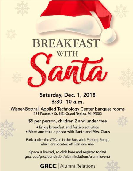 """Poster for GRCC's Breakfast with Santa event. Poster reads: """"Breakfast with Santa. Saturday, December 1, 2018. 8:30-10 a.m. Wisner-Bottrall Applied Technology Center banquet rooms. 151 Fountain St. NE, Grand Rapids, MI 49503. $5 per person, children 2 and under free. Enjoy breakfast and festive activities. Meet and take a photo with Santa and Mrs. Claus. Park under the ATC on in the Bostwick Parking Ramp, which are located off Ransom Ave. Space is limited, so click here and register today! grcc.edu/grccfoundation/alumnirelations/alumnievents. GRCC Alumni Relations."""""""