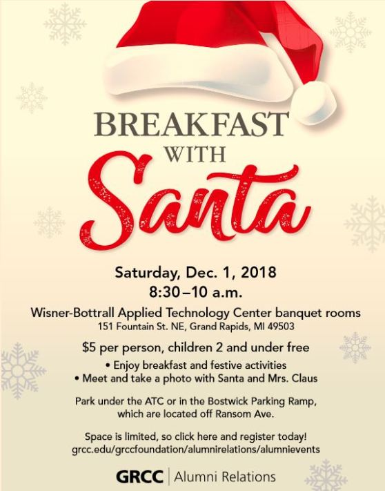 "Poster for GRCC's Breakfast with Santa event. Poster reads: ""Breakfast with Santa. Saturday, December 1, 2018. 8:30-10 a.m. Wisner-Bottrall Applied Technology Center banquet rooms. 151 Fountain St. NE, Grand Rapids, MI 49503. $5 per person, children 2 and under free. Enjoy breakfast and festive activities. Meet and take a photo with Santa and Mrs. Claus. Park under the ATC on in the Bostwick Parking Ramp, which are located off Ransom Ave. Space is limited, so click here and register today! grcc.edu/grccfoundation/alumnirelations/alumnievents. GRCC Alumni Relations."""