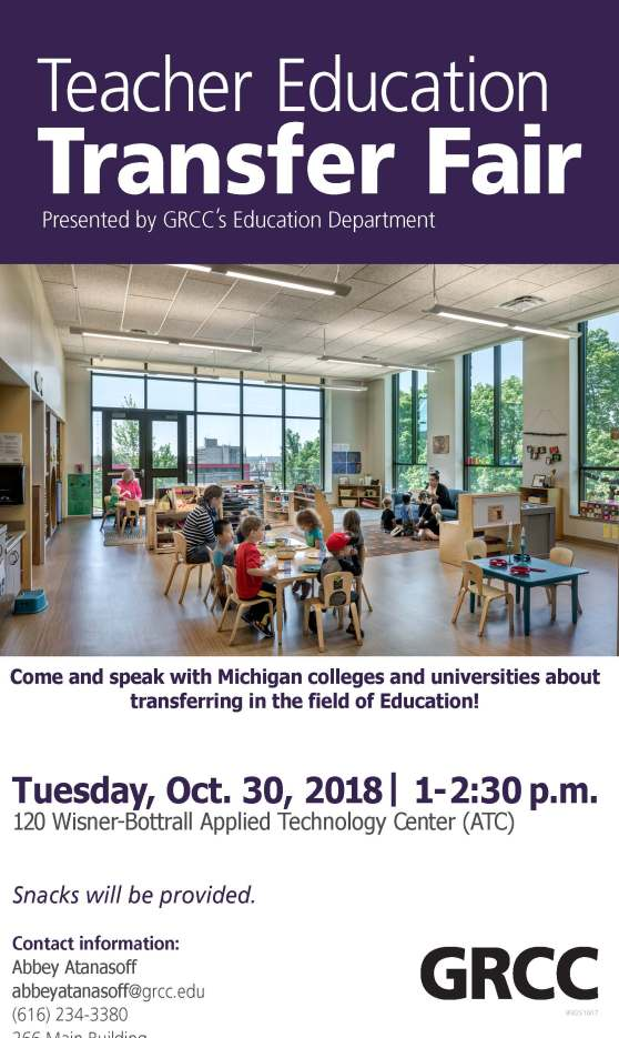 "A poster for the Teacher Education Transfer Fair. The text reads: ""Teacher Education Transfer Fair. Presented by GRCC's Education Department. Come and speak with Michigan colleges and universities about transferring in the field of Education! Tuesday, Oct. 30, 2018. 1-2:30 p.m. 120 Wisner-Bottrall Applied Technology Center (ATC). Snacks will be provided. Contact information: Abbey Atanasoff. abbeyatanasoff@grcc.edu. (616) 234-3380. 266 Main Building."""