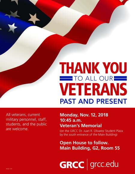 "Flyer for the GRCC Veterans Day Celebration. Flyer is red and white with blue accents. In the upper right half is a waving American flag. The text reads: ""Thank you to all our Veterans Past and Present. All veterans, current military personnel, staff, students, and the public are welcome. Monday, Nov. 12, 2018. 10:45 a.m. Veteran's Memorial (on the GRCC Dr. Juan R. Olivarez Student Plaza by the south entrance of the Main Building). Open House to follow. Main Building, G2, Room 55."""